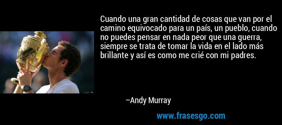 Cuando una gran cantidad de cosas que van por el camino equivocado para un país, un pueblo, cuando no puedes pensar en nada peor que una guerra, siempre se trata de tomar la vida en el lado más brillante y así es como me crié con mi padres. – Andy Murray