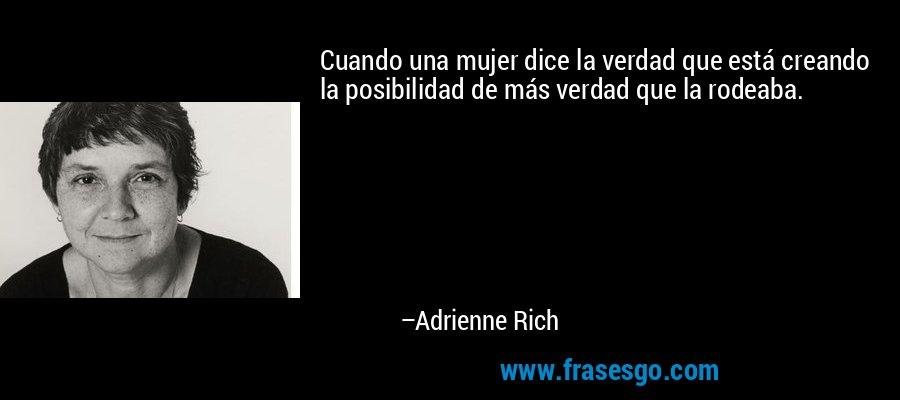 Cuando una mujer dice la verdad que está creando la posibilidad de más verdad que la rodeaba. – Adrienne Rich