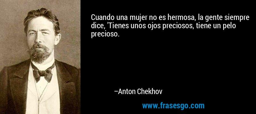 Cuando una mujer no es hermosa, la gente siempre dice, 'Tienes unos ojos preciosos, tiene un pelo precioso. – Anton Chekhov