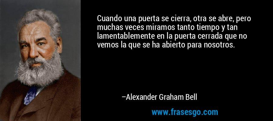 Cuando una puerta se cierra, otra se abre, pero muchas veces miramos tanto tiempo y tan lamentablemente en la puerta cerrada que no vemos la que se ha abierto para nosotros. – Alexander Graham Bell