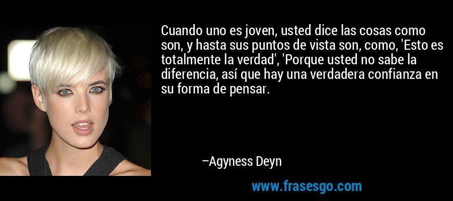 Cuando uno es joven, usted dice las cosas como son, y hasta sus puntos de vista son, como, 'Esto es totalmente la verdad', 'Porque usted no sabe la diferencia, así que hay una verdadera confianza en su forma de pensar. – Agyness Deyn