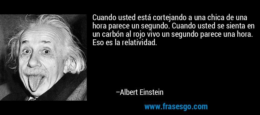 Cuando usted está cortejando a una chica de una hora parece un segundo. Cuando usted se sienta en un carbón al rojo vivo un segundo parece una hora. Eso es la relatividad. – Albert Einstein