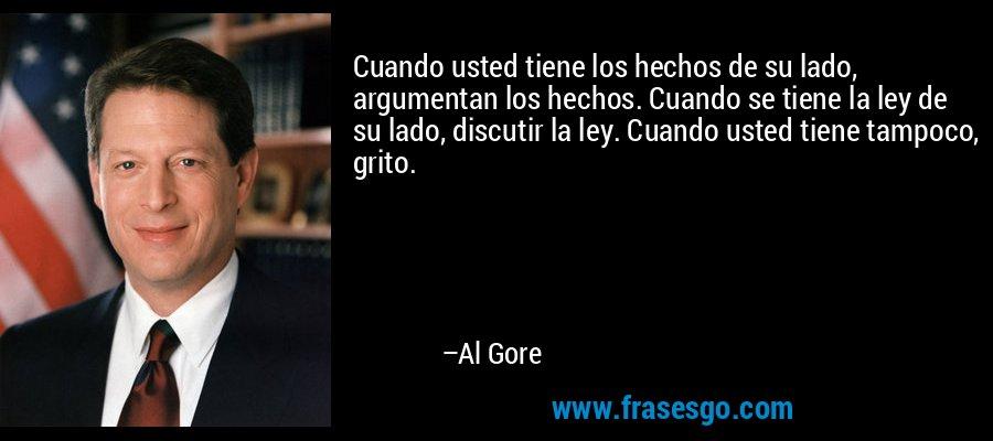 Cuando usted tiene los hechos de su lado, argumentan los hechos. Cuando se tiene la ley de su lado, discutir la ley. Cuando usted tiene tampoco, grito. – Al Gore