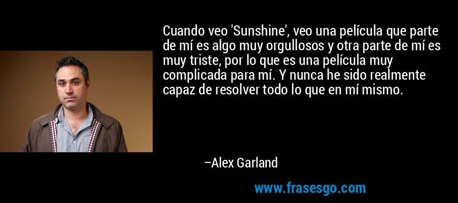 Cuando veo 'Sunshine', veo una película que parte de mí es algo muy orgullosos y otra parte de mí es muy triste, por lo que es una película muy complicada para mí. Y nunca he sido realmente capaz de resolver todo lo que en mí mismo. – Alex Garland