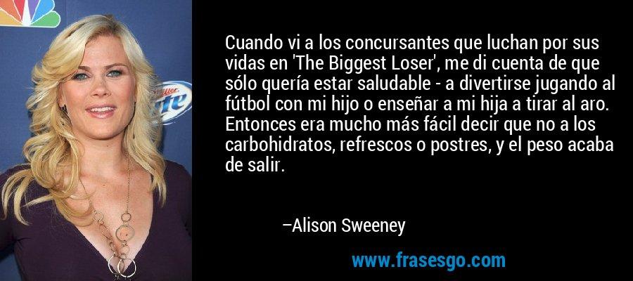 Cuando vi a los concursantes que luchan por sus vidas en 'The Biggest Loser', me di cuenta de que sólo quería estar saludable - a divertirse jugando al fútbol con mi hijo o enseñar a mi hija a tirar al aro. Entonces era mucho más fácil decir que no a los carbohidratos, refrescos o postres, y el peso acaba de salir. – Alison Sweeney