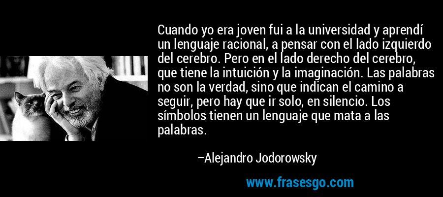 Cuando yo era joven fui a la universidad y aprendí un lenguaje racional, a pensar con el lado izquierdo del cerebro. Pero en el lado derecho del cerebro, que tiene la intuición y la imaginación. Las palabras no son la verdad, sino que indican el camino a seguir, pero hay que ir solo, en silencio. Los símbolos tienen un lenguaje que mata a las palabras. – Alejandro Jodorowsky