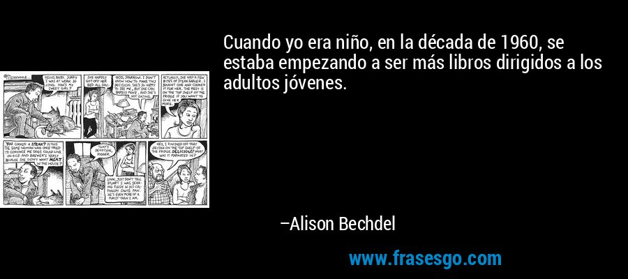 Cuando yo era niño, en la década de 1960, se estaba empezando a ser más libros dirigidos a los adultos jóvenes. – Alison Bechdel