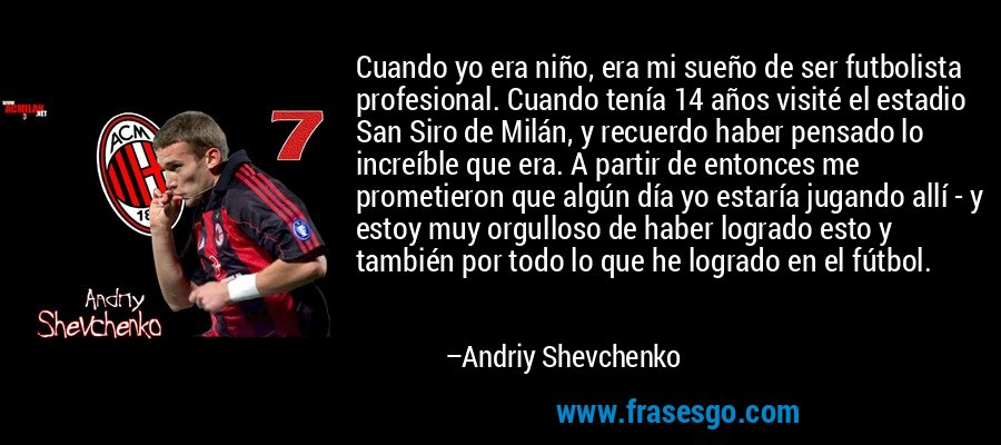 Cuando yo era niño, era mi sueño de ser futbolista profesional. Cuando tenía 14 años visité el estadio San Siro de Milán, y recuerdo haber pensado lo increíble que era. A partir de entonces me prometieron que algún día yo estaría jugando allí - y estoy muy orgulloso de haber logrado esto y también por todo lo que he logrado en el fútbol. – Andriy Shevchenko