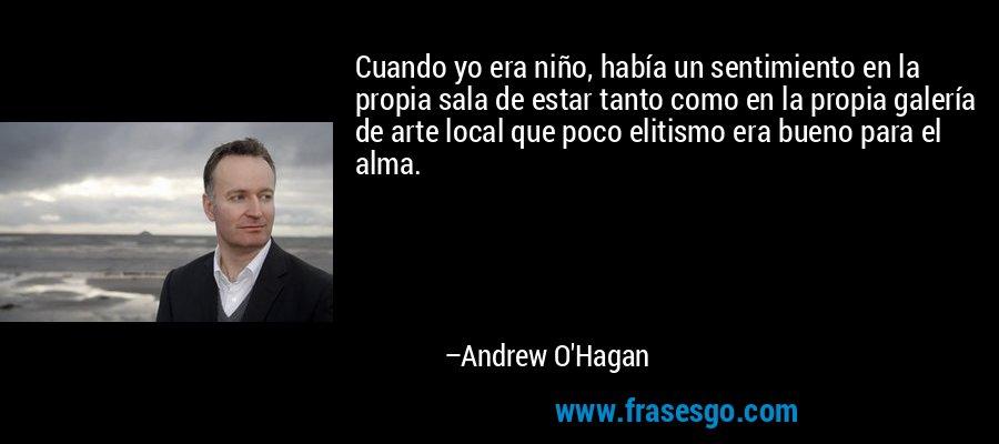 Cuando yo era niño, había un sentimiento en la propia sala de estar tanto como en la propia galería de arte local que poco elitismo era bueno para el alma. – Andrew O'Hagan