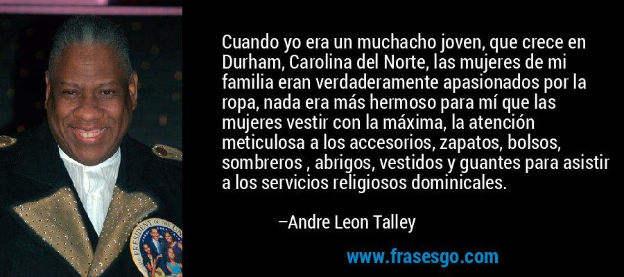 Cuando yo era un muchacho joven, que crece en Durham, Carolina del Norte, las mujeres de mi familia eran verdaderamente apasionados por la ropa, nada era más hermoso para mí que las mujeres vestir con la máxima, la atención meticulosa a los accesorios, zapatos, bolsos, sombreros , abrigos, vestidos y guantes para asistir a los servicios religiosos dominicales. – Andre Leon Talley
