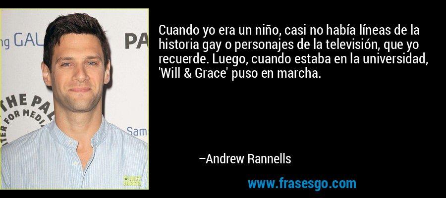 Cuando yo era un niño, casi no había líneas de la historia gay o personajes de la televisión, que yo recuerde. Luego, cuando estaba en la universidad, 'Will & Grace' puso en marcha. – Andrew Rannells
