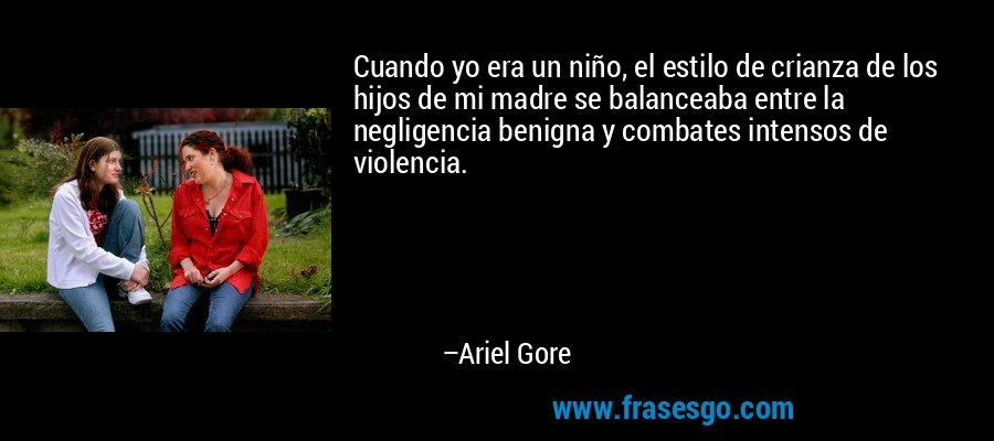 Cuando yo era un niño, el estilo de crianza de los hijos de mi madre se balanceaba entre la negligencia benigna y combates intensos de violencia. – Ariel Gore