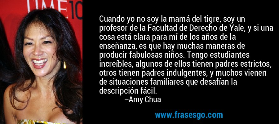 Cuando yo no soy la mamá del tigre, soy un profesor de la Facultad de Derecho de Yale, y si una cosa está clara para mí de los años de la enseñanza, es que hay muchas maneras de producir fabulosas niños. Tengo estudiantes increíbles, algunos de ellos tienen padres estrictos, otros tienen padres indulgentes, y muchos vienen de situaciones familiares que desafían la descripción fácil. – Amy Chua