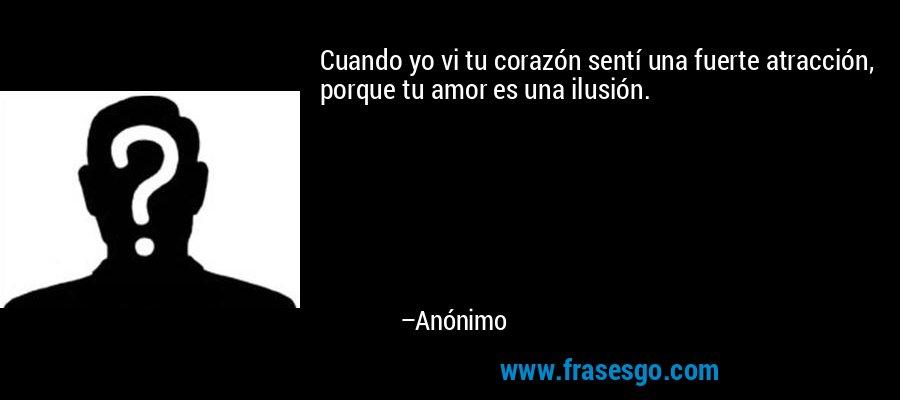 Cuando yo vi tu corazón sentí una fuerte atracción, porque tu amor es una ilusión. – Anónimo