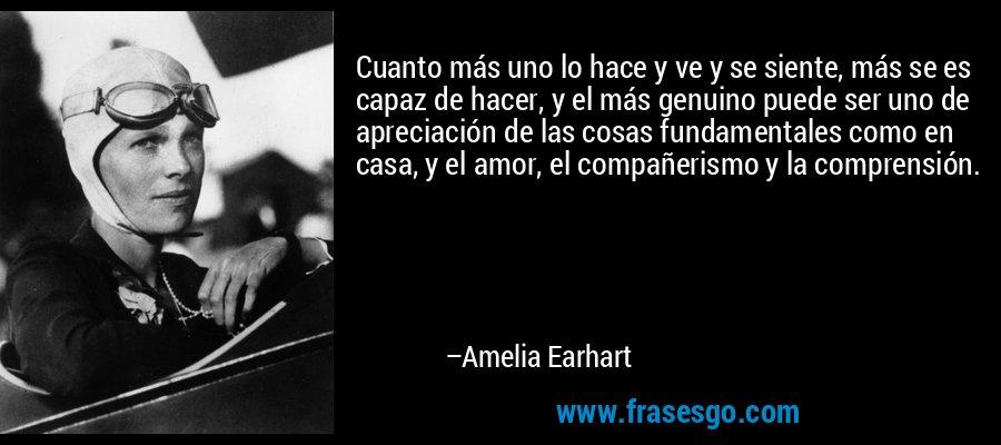 Cuanto más uno lo hace y ve y se siente, más se es capaz de hacer, y el más genuino puede ser uno de apreciación de las cosas fundamentales como en casa, y el amor, el compañerismo y la comprensión. – Amelia Earhart