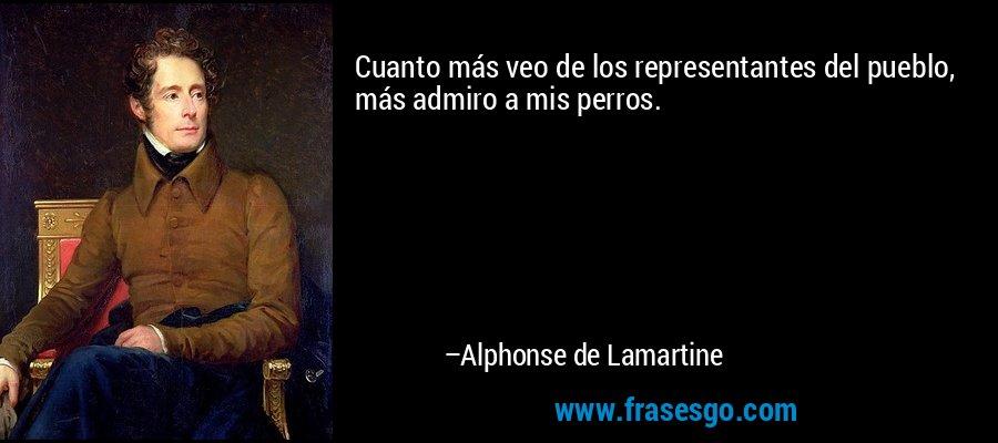 Cuanto más veo de los representantes del pueblo, más admiro a mis perros. – Alphonse de Lamartine