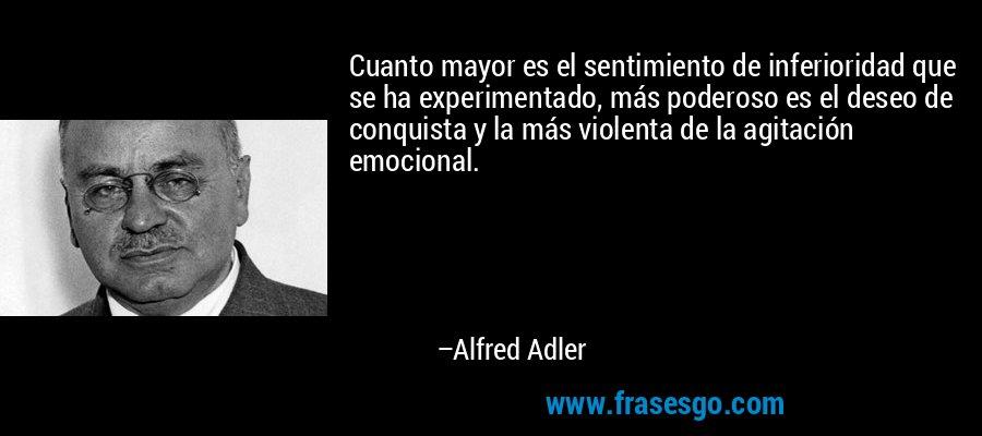 Cuanto mayor es el sentimiento de inferioridad que se ha experimentado, más poderoso es el deseo de conquista y la más violenta de la agitación emocional. – Alfred Adler
