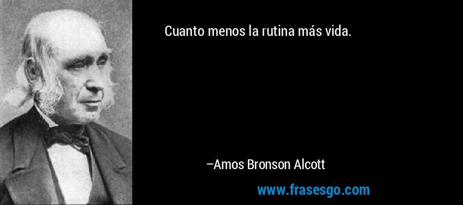 Cuanto menos la rutina más vida. – Amos Bronson Alcott