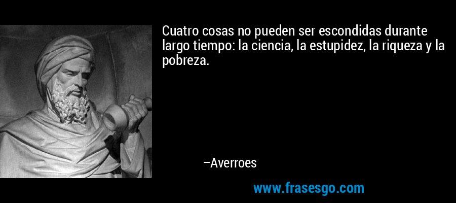 Cuatro cosas no pueden ser escondidas durante largo tiempo: la ciencia, la estupidez, la riqueza y la pobreza. – Averroes