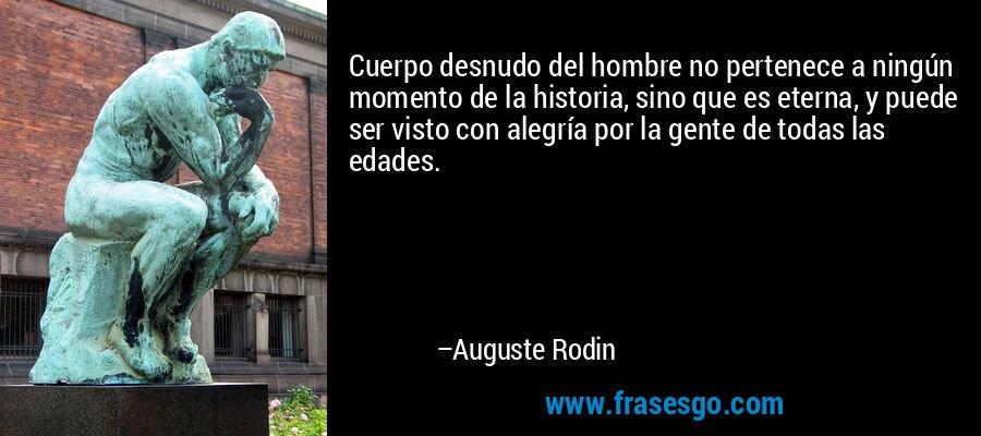 Cuerpo desnudo del hombre no pertenece a ningún momento de la historia, sino que es eterna, y puede ser visto con alegría por la gente de todas las edades. – Auguste Rodin
