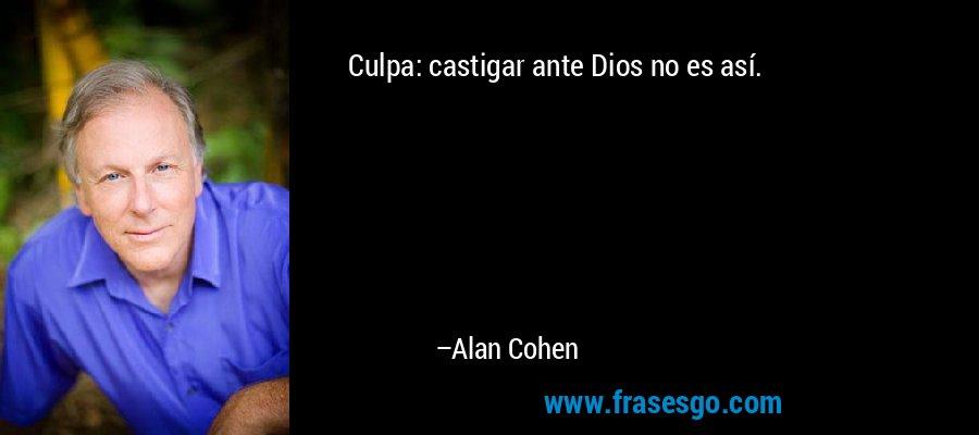 Culpa: castigar ante Dios no es así. – Alan Cohen