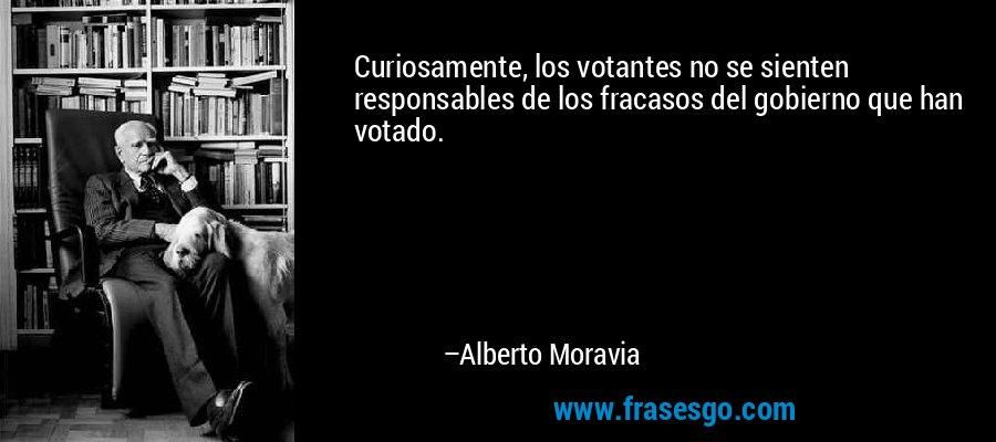 Curiosamente, los votantes no se sienten responsables de los fracasos del gobierno que han votado. – Alberto Moravia