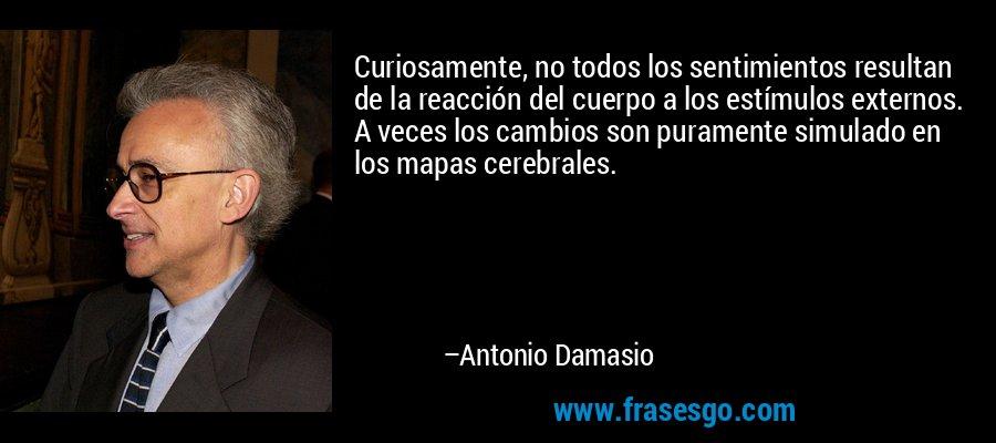 Curiosamente, no todos los sentimientos resultan de la reacción del cuerpo a los estímulos externos. A veces los cambios son puramente simulado en los mapas cerebrales. – Antonio Damasio