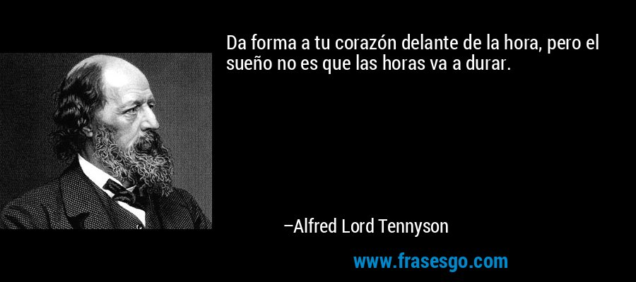 Da forma a tu corazón delante de la hora, pero el sueño no es que las horas va a durar. – Alfred Lord Tennyson