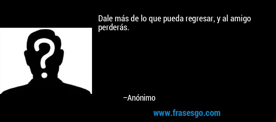 Dale más de lo que pueda regresar, y al amigo perderás. – Anónimo