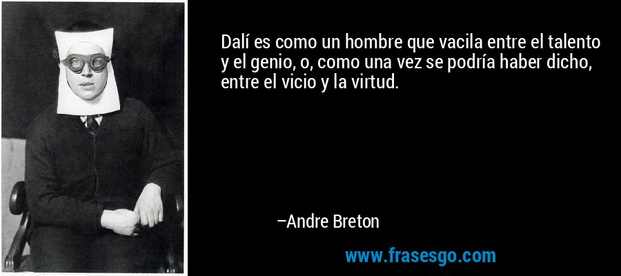 Dalí es como un hombre que vacila entre el talento y el genio, o, como una vez se podría haber dicho, entre el vicio y la virtud. – Andre Breton