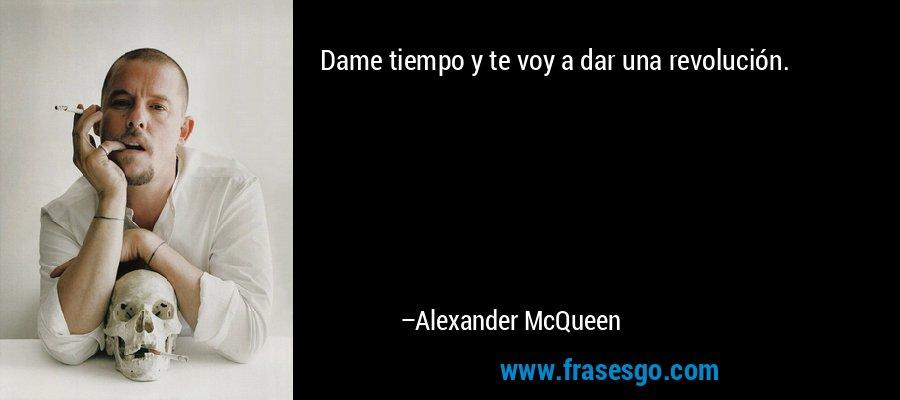 Dame tiempo y te voy a dar una revolución. – Alexander McQueen