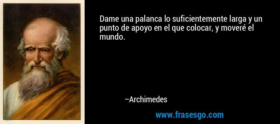 Dame una palanca lo suficientemente larga y un punto de apoyo en el que colocar, y moveré el mundo. – Archimedes