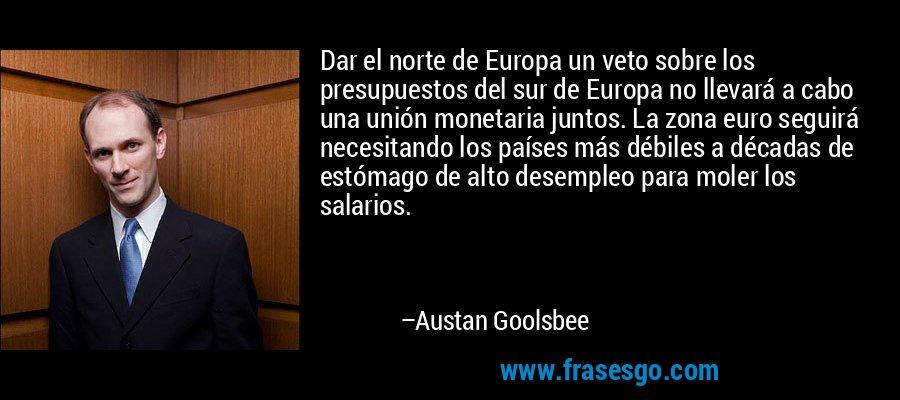 Dar el norte de Europa un veto sobre los presupuestos del sur de Europa no llevará a cabo una unión monetaria juntos. La zona euro seguirá necesitando los países más débiles a décadas de estómago de alto desempleo para moler los salarios. – Austan Goolsbee