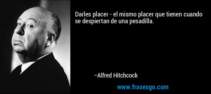 Darles placer - el mismo placer que tienen cuando se despiertan de una pesadilla. – Alfred Hitchcock