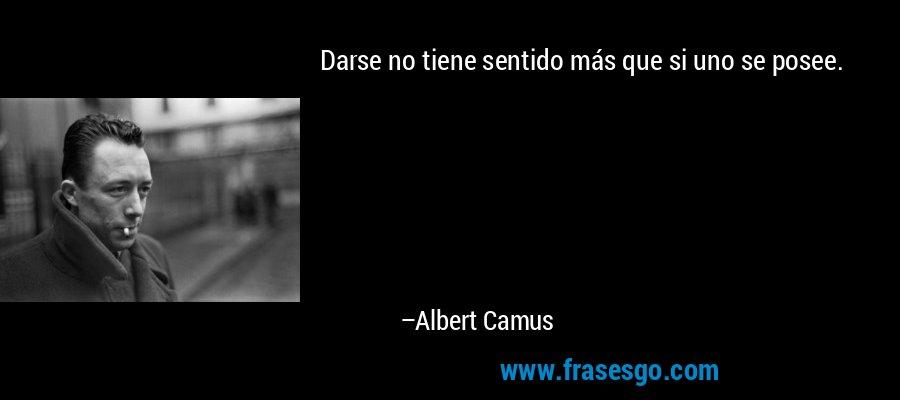 Darse no tiene sentido más que si uno se posee. – Albert Camus