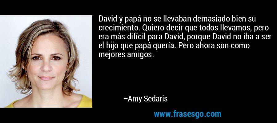David y papá no se llevaban demasiado bien su crecimiento. Quiero decir que todos llevamos, pero era más difícil para David, porque David no iba a ser el hijo que papá quería. Pero ahora son como mejores amigos. – Amy Sedaris