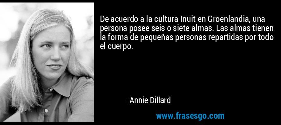 De acuerdo a la cultura Inuit en Groenlandia, una persona posee seis o siete almas. Las almas tienen la forma de pequeñas personas repartidas por todo el cuerpo. – Annie Dillard