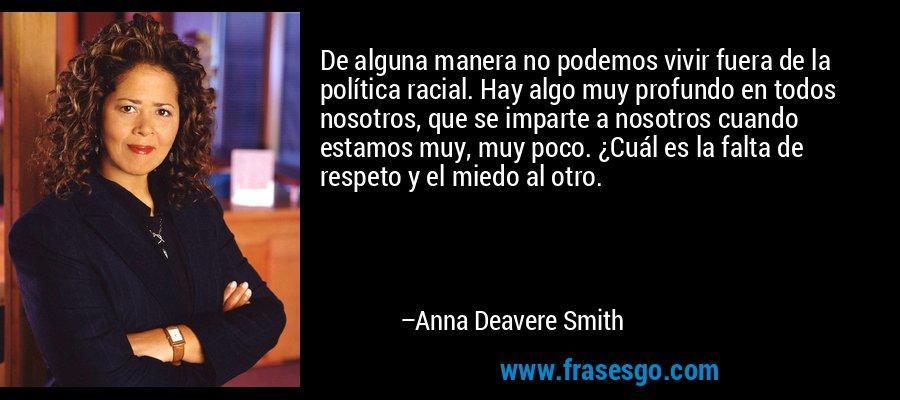 De alguna manera no podemos vivir fuera de la política racial. Hay algo muy profundo en todos nosotros, que se imparte a nosotros cuando estamos muy, muy poco. ¿Cuál es la falta de respeto y el miedo al otro. – Anna Deavere Smith