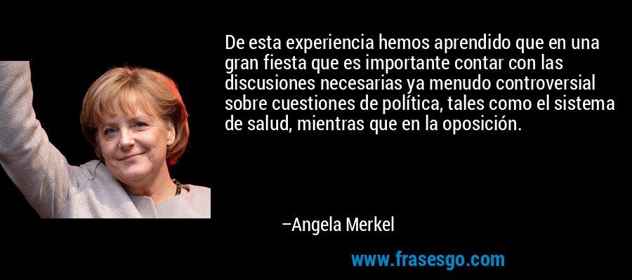 De esta experiencia hemos aprendido que en una gran fiesta que es importante contar con las discusiones necesarias ya menudo controversial sobre cuestiones de política, tales como el sistema de salud, mientras que en la oposición. – Angela Merkel