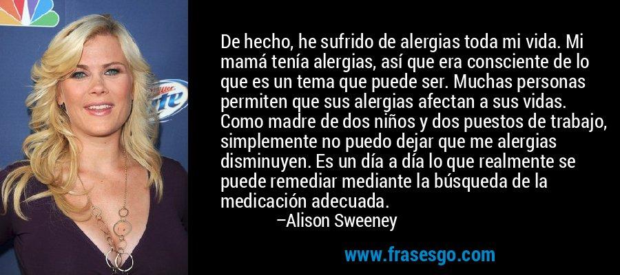 De hecho, he sufrido de alergias toda mi vida. Mi mamá tenía alergias, así que era consciente de lo que es un tema que puede ser. Muchas personas permiten que sus alergias afectan a sus vidas. Como madre de dos niños y dos puestos de trabajo, simplemente no puedo dejar que me alergias disminuyen. Es un día a día lo que realmente se puede remediar mediante la búsqueda de la medicación adecuada. – Alison Sweeney