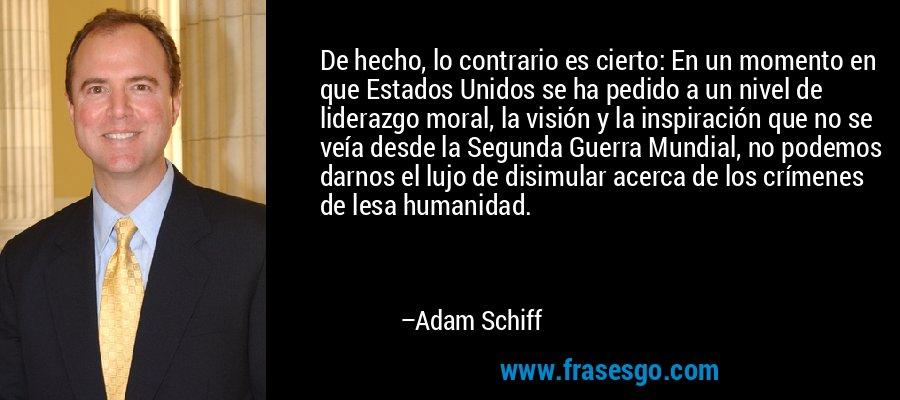 De hecho, lo contrario es cierto: En un momento en que Estados Unidos se ha pedido a un nivel de liderazgo moral, la visión y la inspiración que no se veía desde la Segunda Guerra Mundial, no podemos darnos el lujo de disimular acerca de los crímenes de lesa humanidad. – Adam Schiff