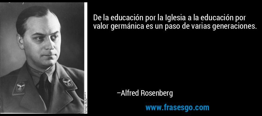 De la educación por la Iglesia a la educación por valor germánica es un paso de varias generaciones. – Alfred Rosenberg