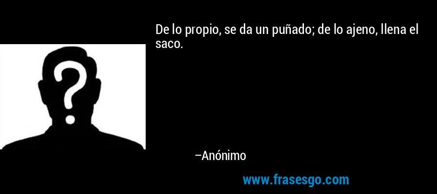 De lo propio, se da un puñado; de lo ajeno, llena el saco. – Anónimo