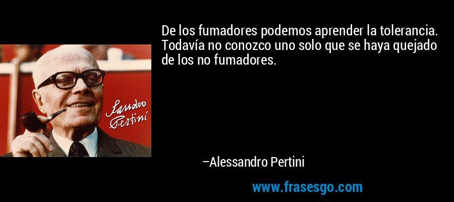 De los fumadores podemos aprender la tolerancia. Todavía no conozco uno solo que se haya quejado de los no fumadores. – Alessandro Pertini