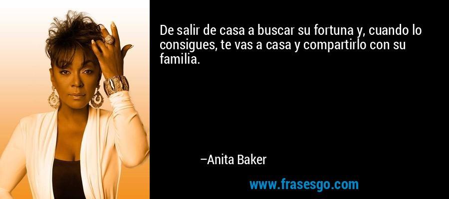 De salir de casa a buscar su fortuna y, cuando lo consigues, te vas a casa y compartirlo con su familia. – Anita Baker