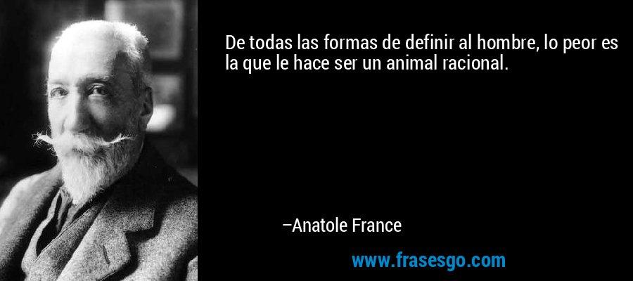 De todas las formas de definir al hombre, lo peor es la que le hace ser un animal racional. – Anatole France