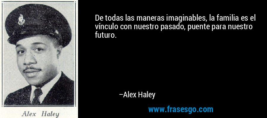 De todas las maneras imaginables, la familia es el vínculo con nuestro pasado, puente para nuestro futuro. – Alex Haley