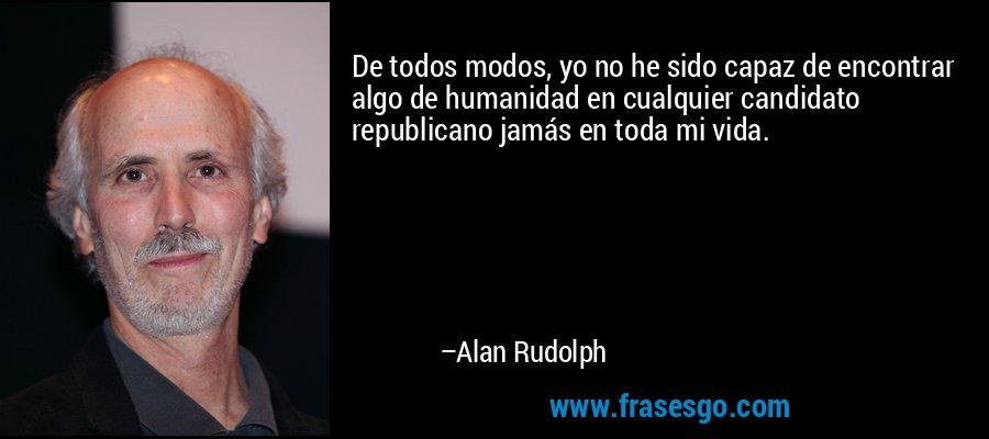 De todos modos, yo no he sido capaz de encontrar algo de humanidad en cualquier candidato republicano jamás en toda mi vida. – Alan Rudolph