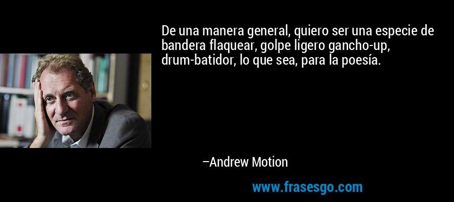 De una manera general, quiero ser una especie de bandera flaquear, golpe ligero gancho-up, drum-batidor, lo que sea, para la poesía. – Andrew Motion