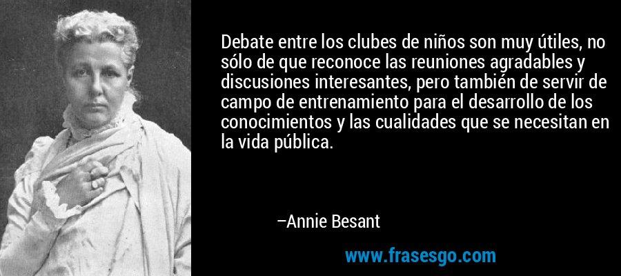 Debate entre los clubes de niños son muy útiles, no sólo de que reconoce las reuniones agradables y discusiones interesantes, pero también de servir de campo de entrenamiento para el desarrollo de los conocimientos y las cualidades que se necesitan en la vida pública. – Annie Besant